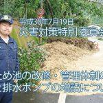 2018年7月20日 災害対策特別委員会質疑  ため池の改修・管理体制の改善と排水ポンプの増設について